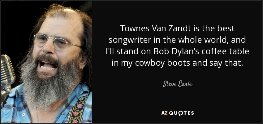 Townes Van Zandt is the best songwriter in the whole world, and I'll stand on Bob Dylan's coffee table in my cowboy boots and say that. - Steve Earle
