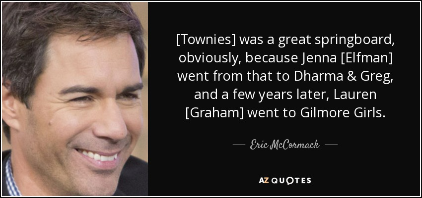 [Townies] was a great springboard, obviously, because Jenna [Elfman] went from that to Dharma & Greg, and a few years later, Lauren [Graham] went to Gilmore Girls. - Eric McCormack