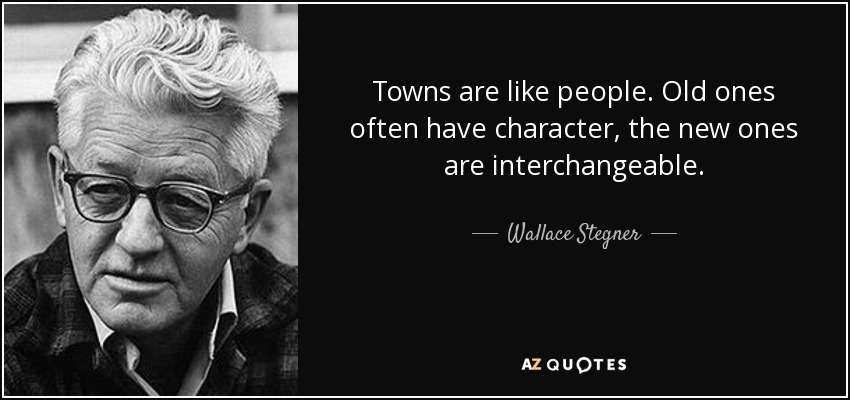 Towns are like people. Old ones often have character, the new ones are interchangeable. - Wallace Stegner