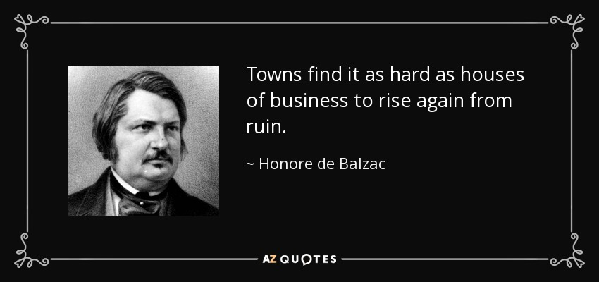 Towns find it as hard as houses of business to rise again from ruin. - Honore de Balzac