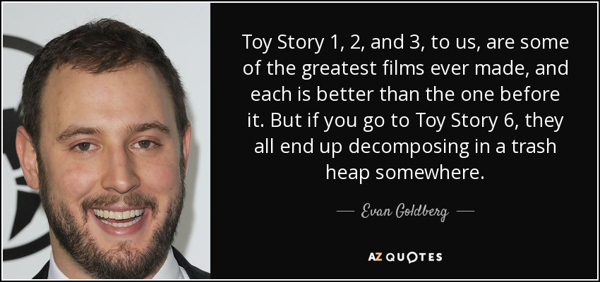 Toy Story 1, 2, and 3, to us, are some of the greatest films ever made, and each is better than the one before it. But if you go to Toy Story 6, they all end up decomposing in a trash heap somewhere. - Evan Goldberg
