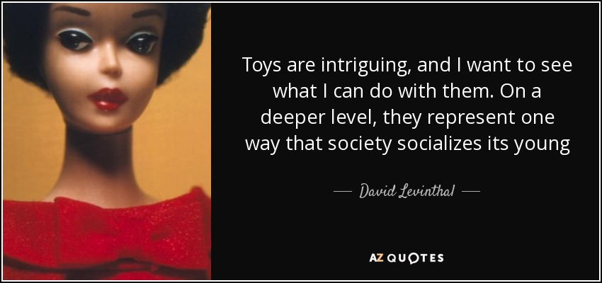 Toys are intriguing, and I want to see what I can do with them. On a deeper level, they represent one way that society socializes its young - David Levinthal