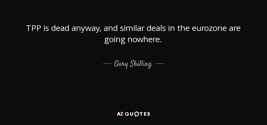 TPP is dead anyway, and similar deals in the eurozone are going nowhere. - Gary Shilling