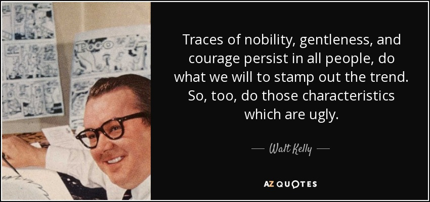 Traces of nobility, gentleness, and courage persist in all people, do what we will to stamp out the trend. So, too, do those characteristics which are ugly. - Walt Kelly