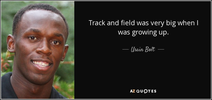 Track and field was very big when I was growing up. - Usain Bolt