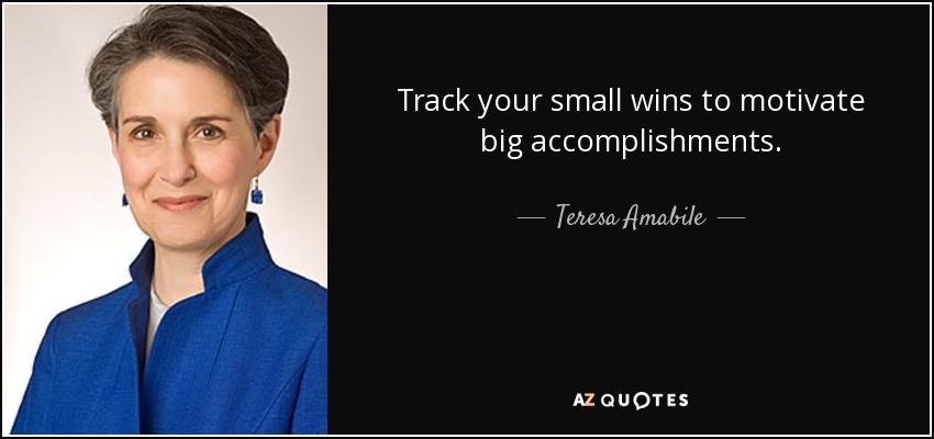 Track your small wins to motivate big accomplishments. - Teresa Amabile