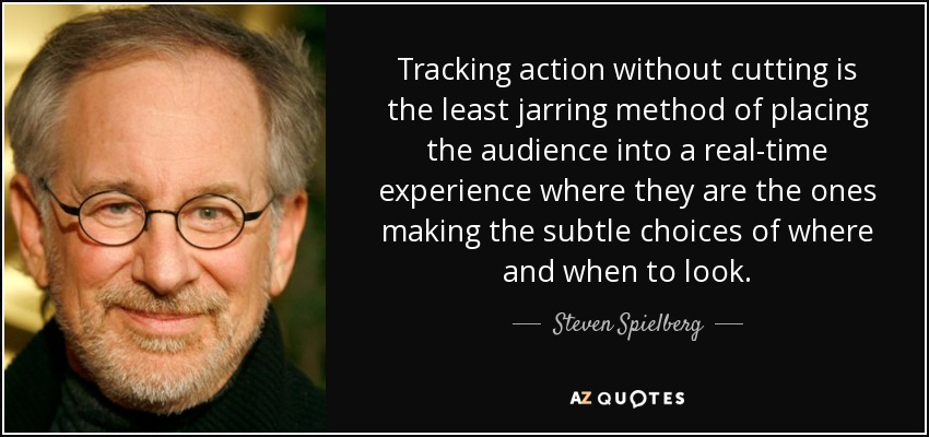 Tracking action without cutting is the least jarring method of placing the audience into a real-time experience where they are the ones making the subtle choices of where and when to look. - Steven Spielberg