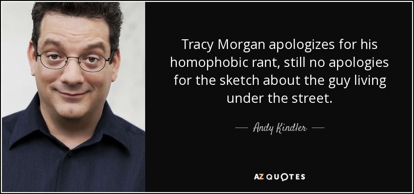Tracy Morgan apologizes for his homophobic rant, still no apologies for the sketch about the guy living under the street. - Andy Kindler