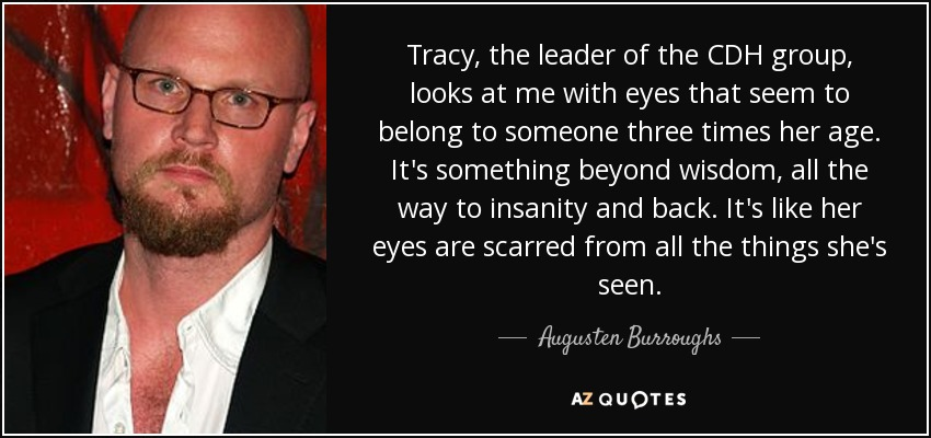 Tracy, the leader of the CDH group, looks at me with eyes that seem to belong to someone three times her age. It's something beyond wisdom, all the way to insanity and back. It's like her eyes are scarred from all the things she's seen. - Augusten Burroughs