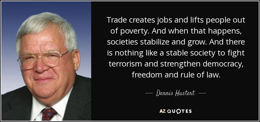 Trade creates jobs and lifts people out of poverty. And when that happens, societies stabilize and grow. And there is nothing like a stable society to fight terrorism and strengthen democracy, freedom and rule of law. - Dennis Hastert