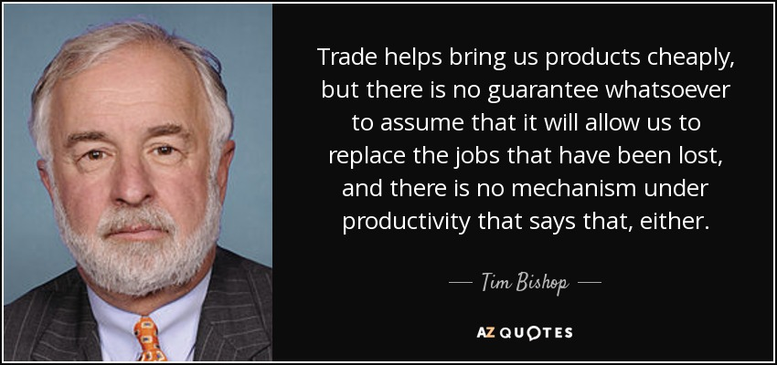 Trade helps bring us products cheaply, but there is no guarantee whatsoever to assume that it will allow us to replace the jobs that have been lost, and there is no mechanism under productivity that says that, either. - Tim Bishop