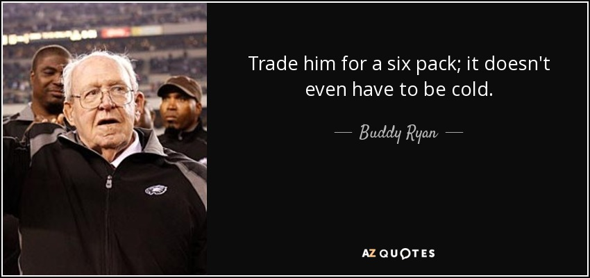 Trade him for a six pack; it doesn't even have to be cold. - Buddy Ryan