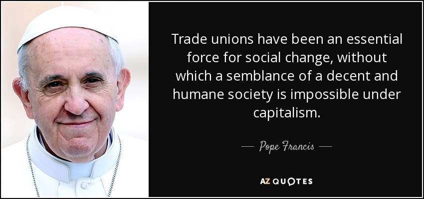 Trade unions have been an essential force for social change, without which a semblance of a decent and humane society is impossible under capitalism. - Pope Francis