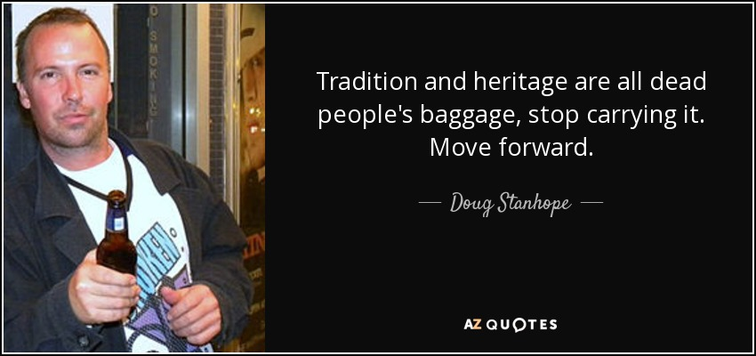Tradition and heritage are all dead people's baggage, stop carrying it. Move forward. - Doug Stanhope