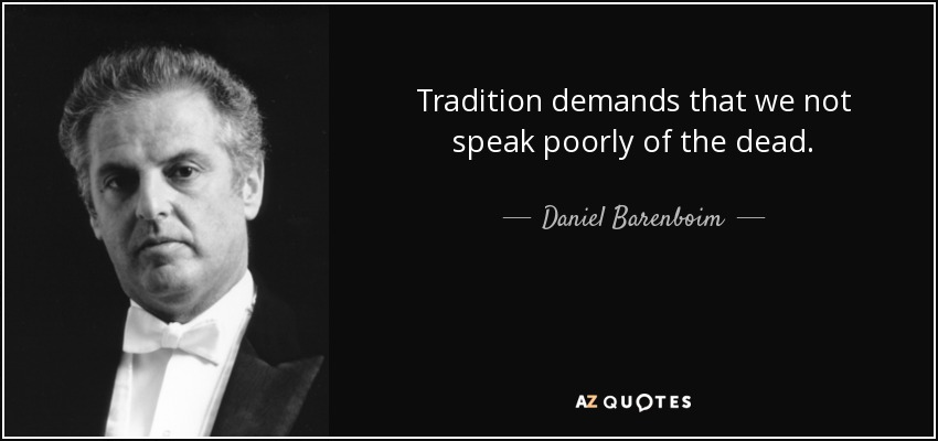 Tradition demands that we not speak poorly of the dead. - Daniel Barenboim