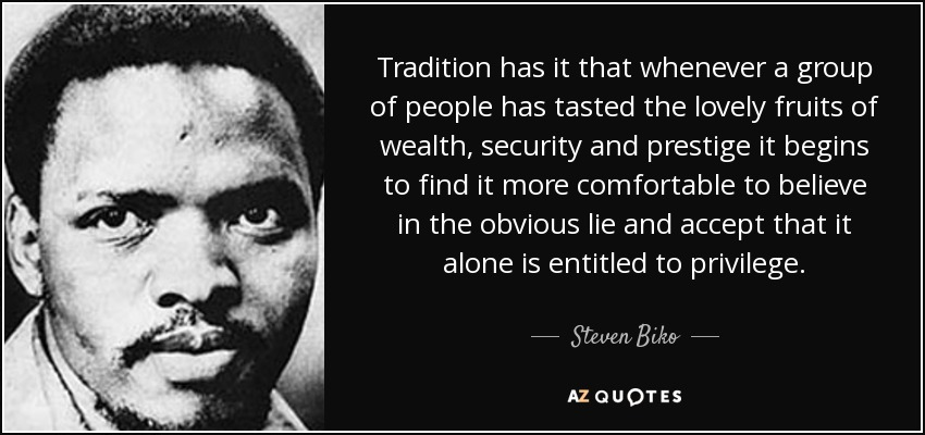 Tradition has it that whenever a group of people has tasted the lovely fruits of wealth, security and prestige it begins to find it more comfortable to believe in the obvious lie and accept that it alone is entitled to privilege. - Steven Biko