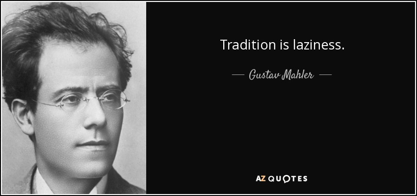 Tradition is laziness. - Gustav Mahler