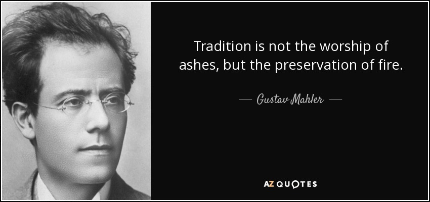 Tradition is not the worship of ashes, but the preservation of fire. - Gustav Mahler
