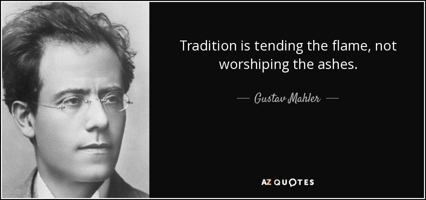 Tradition is tending the flame, not worshiping the ashes. - Gustav Mahler