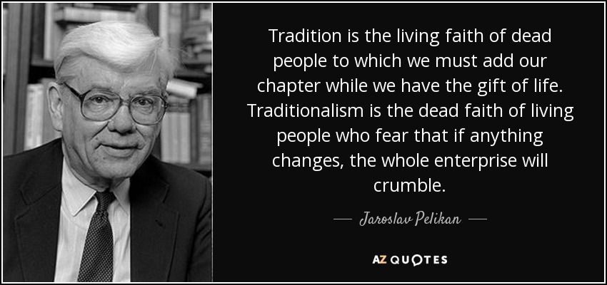 Tradition is the living faith of dead people to which we must add our chapter while we have the gift of life. Traditionalism is the dead faith of living people who fear that if anything changes, the whole enterprise will crumble. - Jaroslav Pelikan