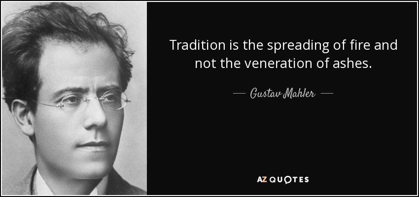 Tradition is the spreading of fire and not the veneration of ashes. - Gustav Mahler