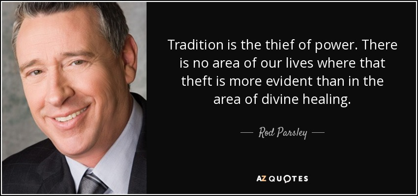 Tradition is the thief of power. There is no area of our lives where that theft is more evident than in the area of divine healing. - Rod Parsley