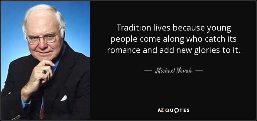 Tradition lives because young people come along who catch its romance and add new glories to it. - Michael Novak