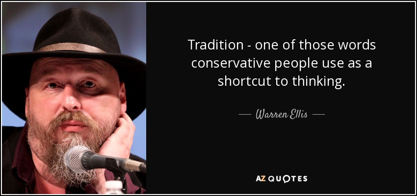 Tradition:' one of those words conservative people use as a shortcut to thinking. - Warren Ellis