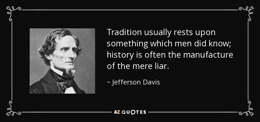 Tradition usually rests upon something which men did know; history is often the manufacture of the mere liar. - Jefferson Davis