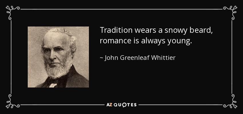 Tradition wears a snowy beard, romance is always young. - John Greenleaf Whittier