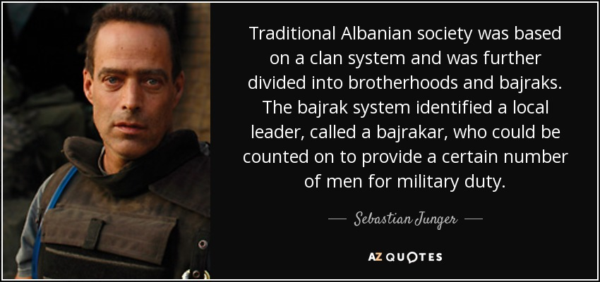 Traditional Albanian society was based on a clan system and was further divided into brotherhoods and bajraks. The bajrak system identified a local leader, called a bajrakar, who could be counted on to provide a certain number of men for military duty. - Sebastian Junger