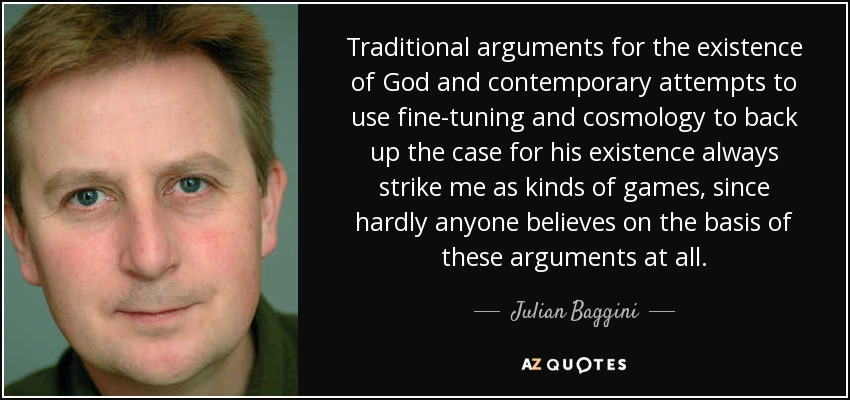 Traditional arguments for the existence of God and contemporary attempts to use fine-tuning and cosmology to back up the case for his existence always strike me as kinds of games, since hardly anyone believes on the basis of these arguments at all. - Julian Baggini