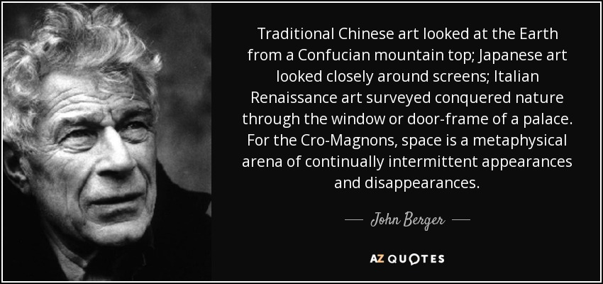 Traditional Chinese art looked at the Earth from a Confucian mountain top; Japanese art looked closely around screens; Italian Renaissance art surveyed conquered nature through the window or door-frame of a palace. For the Cro-Magnons, space is a metaphysical arena of continually intermittent appearances and disappearances. - John Berger