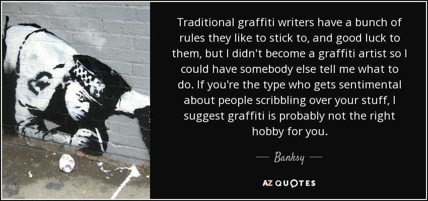 Traditional graffiti writers have a bunch of rules they like to stick to, and good luck to them, but I didn't become a graffiti artist so I could have somebody else tell me what to do. If you're the type who gets sentimental about people scribbling over your stuff, I suggest graffiti is probably not the right hobby for you. - Banksy