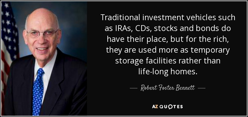 Traditional investment vehicles such as IRAs, CDs, stocks and bonds do have their place, but for the rich, they are used more as temporary storage facilities rather than life-long homes. - Robert Foster Bennett