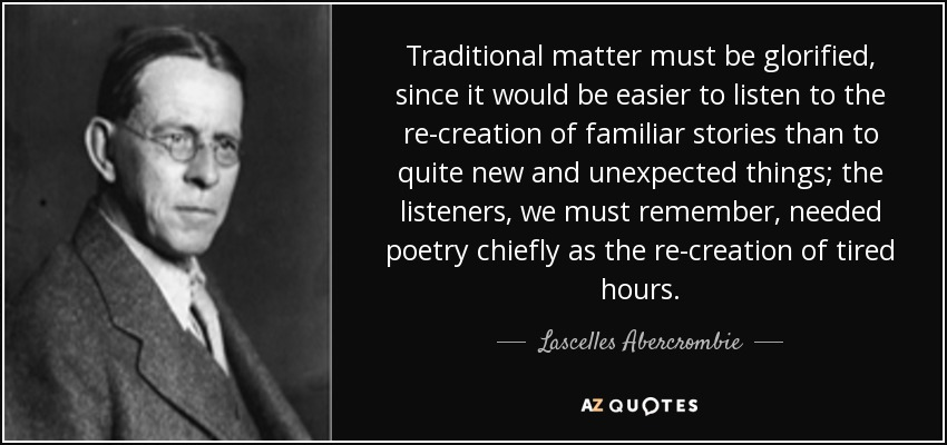 Traditional matter must be glorified, since it would be easier to listen to the re-creation of familiar stories than to quite new and unexpected things; the listeners, we must remember, needed poetry chiefly as the re-creation of tired hours. - Lascelles Abercrombie