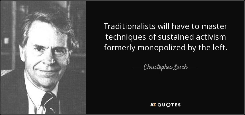 Traditionalists will have to master techniques of sustained activism formerly monopolized by the left. - Christopher Lasch