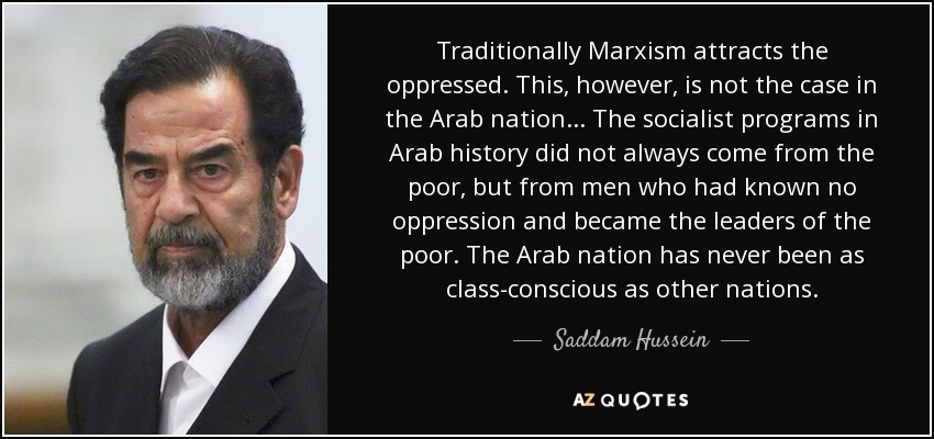 Traditionally Marxism attracts the oppressed. This, however, is not the case in the Arab nation... The socialist programs in Arab history did not always come from the poor, but from men who had known no oppression and became the leaders of the poor. The Arab nation has never been as class-conscious as other nations. - Saddam Hussein