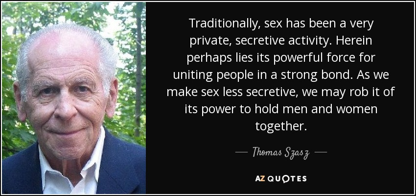 Traditionally, sex has been a very private, secretive activity. Herein perhaps lies its powerful force for uniting people in a strong bond. As we make sex less secretive, we may rob it of its power to hold men and women together. - Thomas Szasz