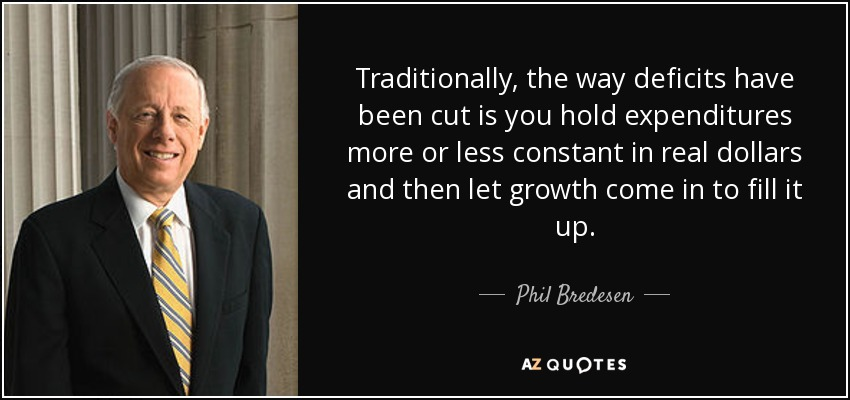 Traditionally, the way deficits have been cut is you hold expenditures more or less constant in real dollars and then let growth come in to fill it up. - Phil Bredesen