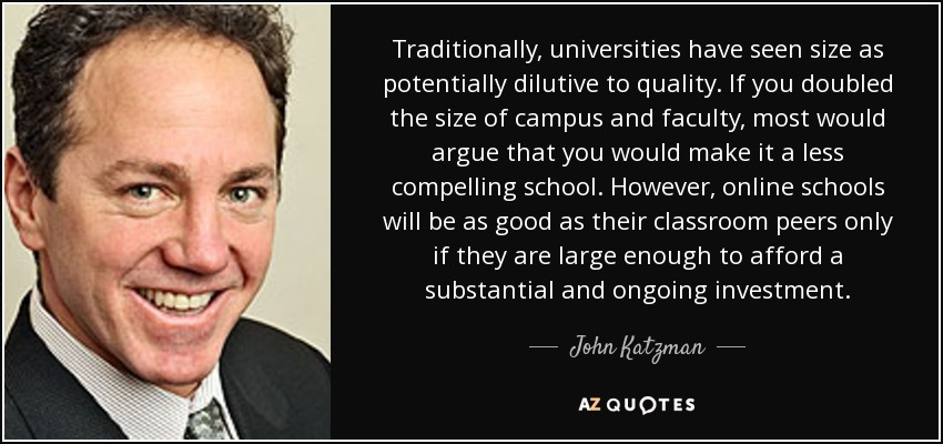 Traditionally, universities have seen size as potentially dilutive to quality. If you doubled the size of campus and faculty, most would argue that you would make it a less compelling school. However, online schools will be as good as their classroom peers only if they are large enough to afford a substantial and ongoing investment. - John Katzman