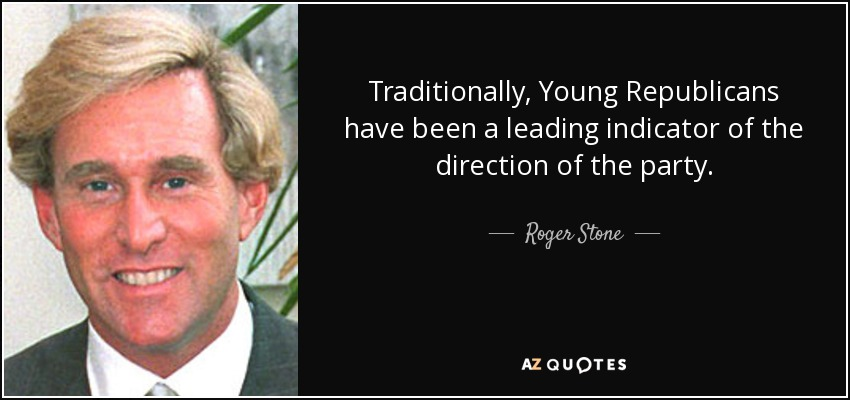 Traditionally, Young Republicans have been a leading indicator of the direction of the party. - Roger Stone