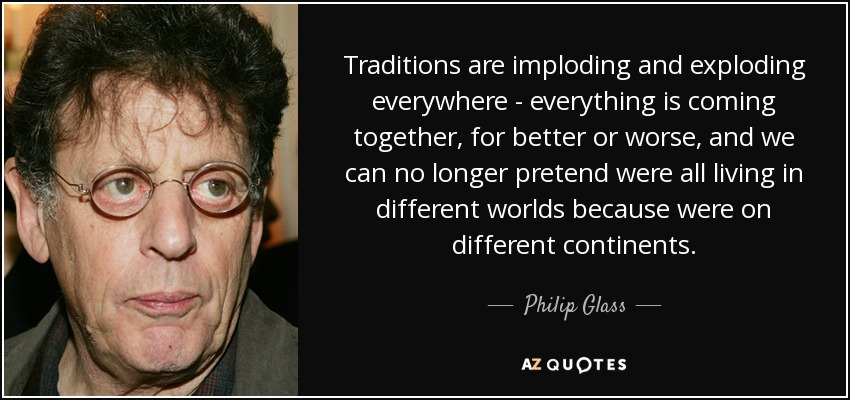 Traditions are imploding and exploding everywhere - everything is coming together, for better or worse, and we can no longer pretend were all living in different worlds because were on different continents. - Philip Glass