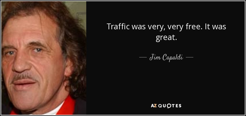 Traffic was very, very free. It was great. - Jim Capaldi