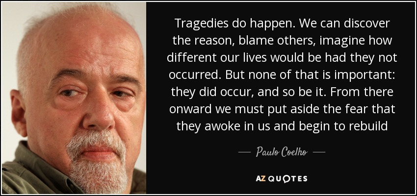 Tragedies do happen. We can discover the reason, blame others, imagine how different our lives would be had they not occurred. But none of that is important: they did occur, and so be it. From there onward we must put aside the fear that they awoke in us and begin to rebuild - Paulo Coelho