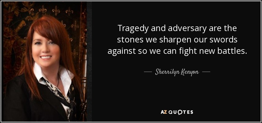Tragedy and adversary are the stones we sharpen our swords against so we can fight new battles. - Sherrilyn Kenyon