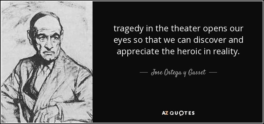 tragedy in the theater opens our eyes so that we can discover and appreciate the heroic in reality. - Jose Ortega y Gasset