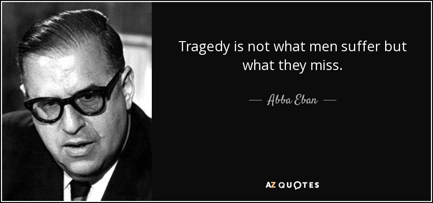 Tragedy is not what men suffer but what they miss. - Abba Eban
