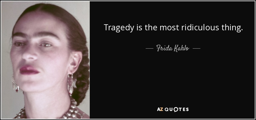 Tragedy is the most ridiculous thing. - Frida Kahlo