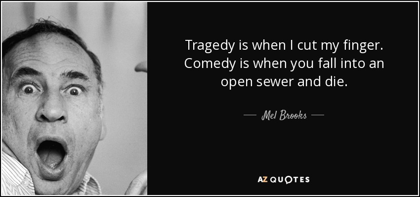 Tragedy is when I cut my finger. Comedy is when you fall into an open sewer and die. - Mel Brooks